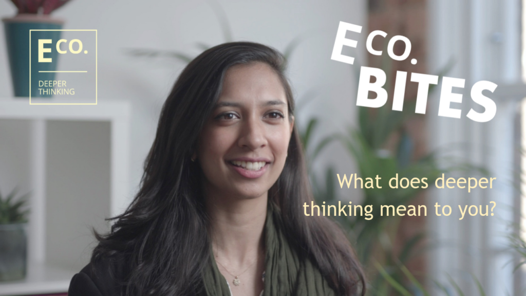 E Co. bites: What does deeper thinking mean to you? (Mariella de Souza-Baker)